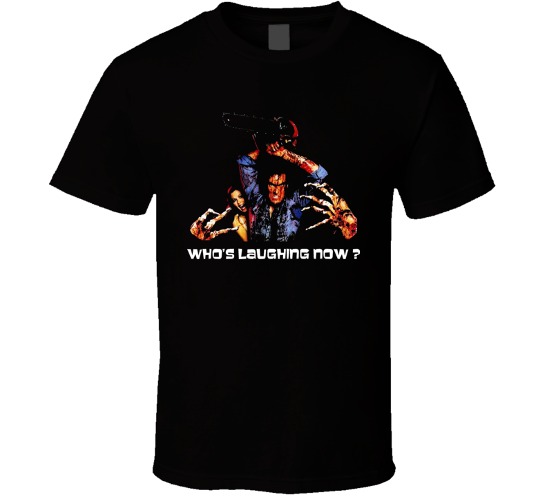 Whos Laughing Now Ash Quote Evil Dead Cult Horror Movie Film T Shirt