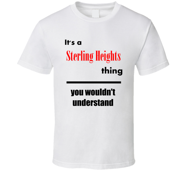 Its a Sterling Heights Thing You Wouldnt Understand City Funny T Shirt