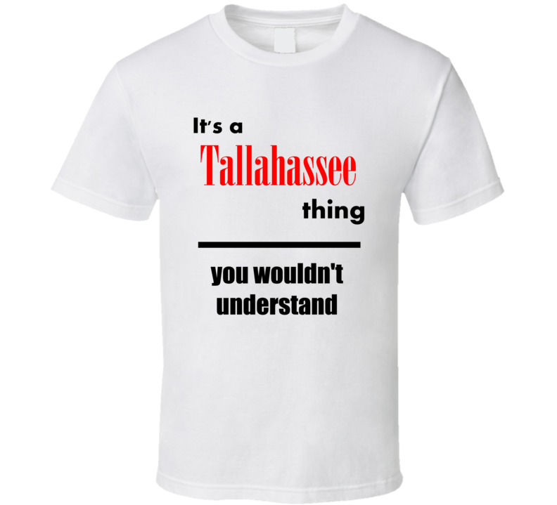 Its a Tallahassee Thing You Wouldnt Understand City Funny T Shirt