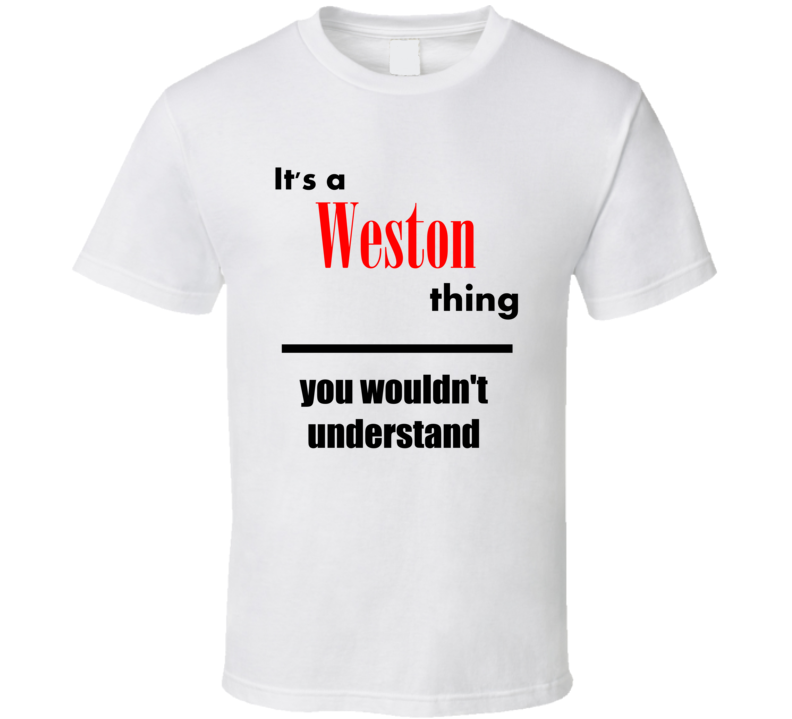 Its a Weston Thing You Wouldnt Understand City Funny T Shirt