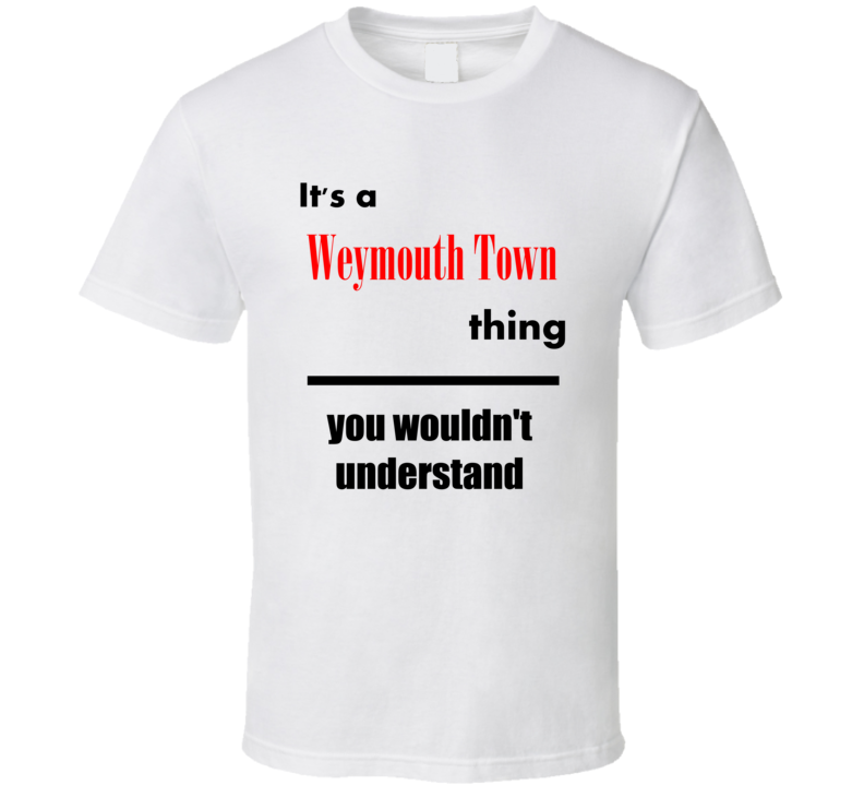 Its a Weymouth Town Thing You Wouldnt Understand City Funny T Shirt