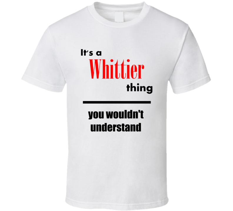 Its a Whittier Thing You Wouldnt Understand City Funny T Shirt