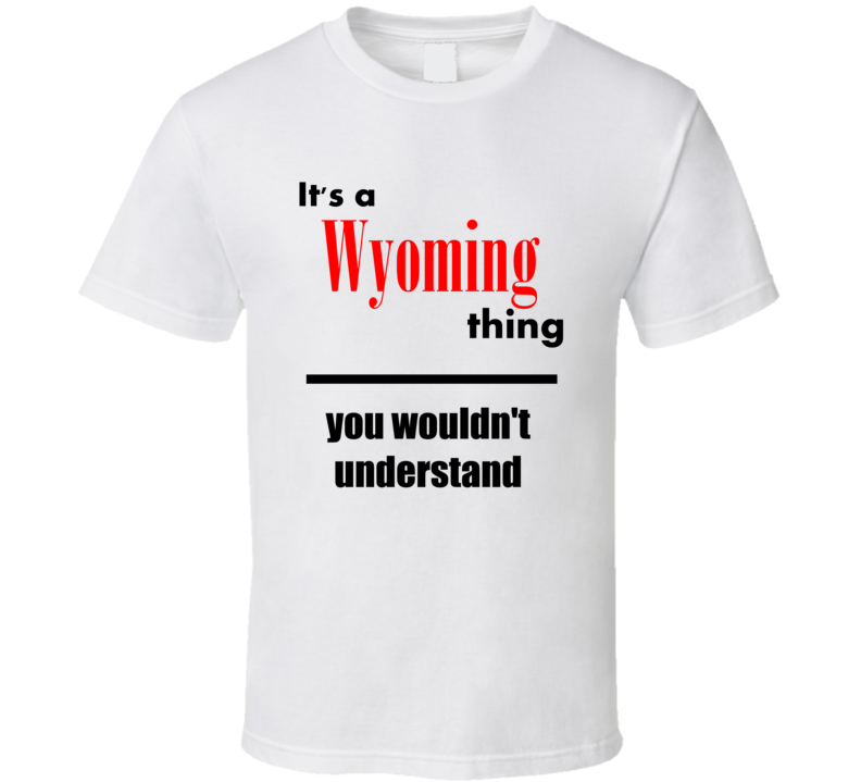 Its a Wyoming Thing You Wouldnt Understand City Funny T Shirt