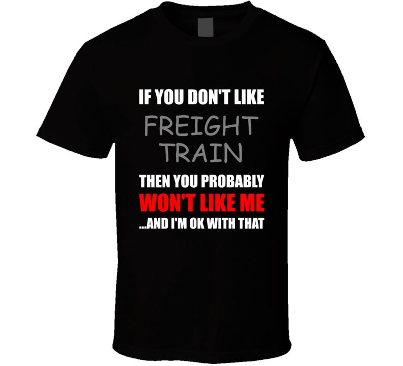 You Dont Like Freight Train Funny Custom T Shirt