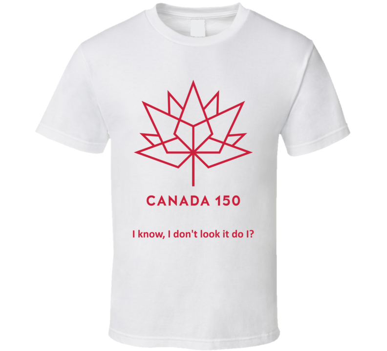 Canada 150 Years Old I Know I Dont Look It Country Funny T Shirt