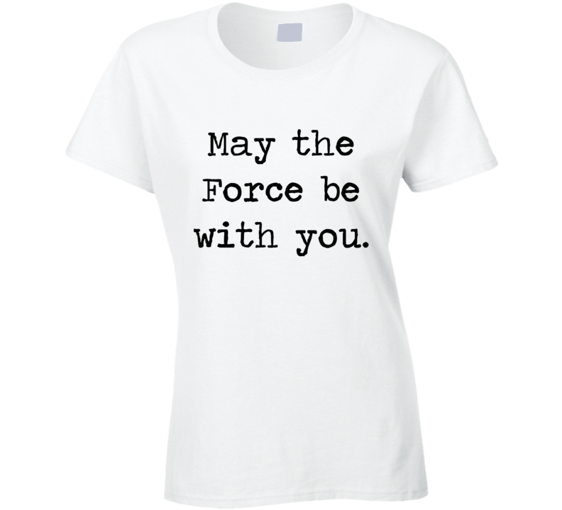 Star Wars Movie Jedi Quote May Force Be With You Ladies T Shirt
