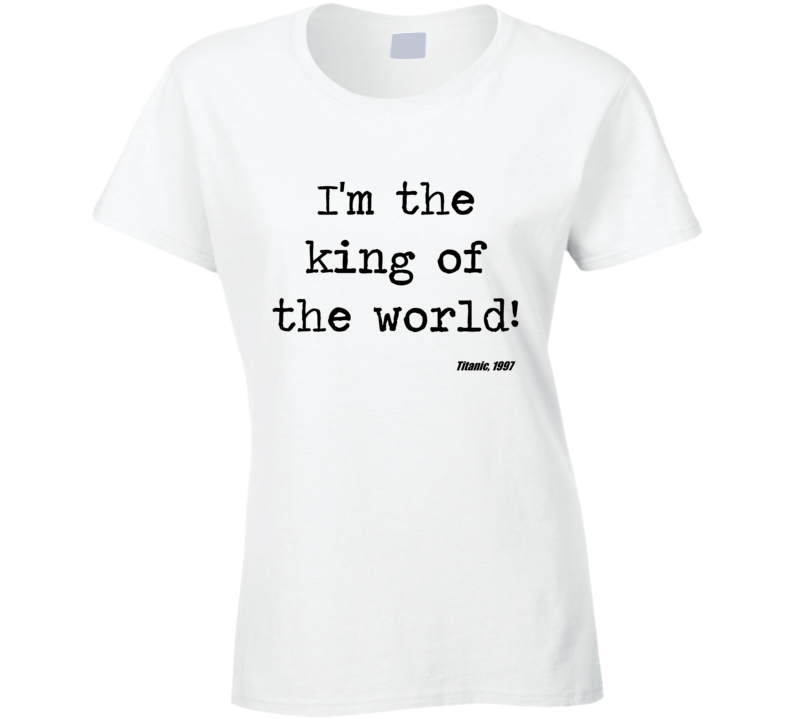 Titanic Classic Movie Quote King Of The World Ladies T Shirt