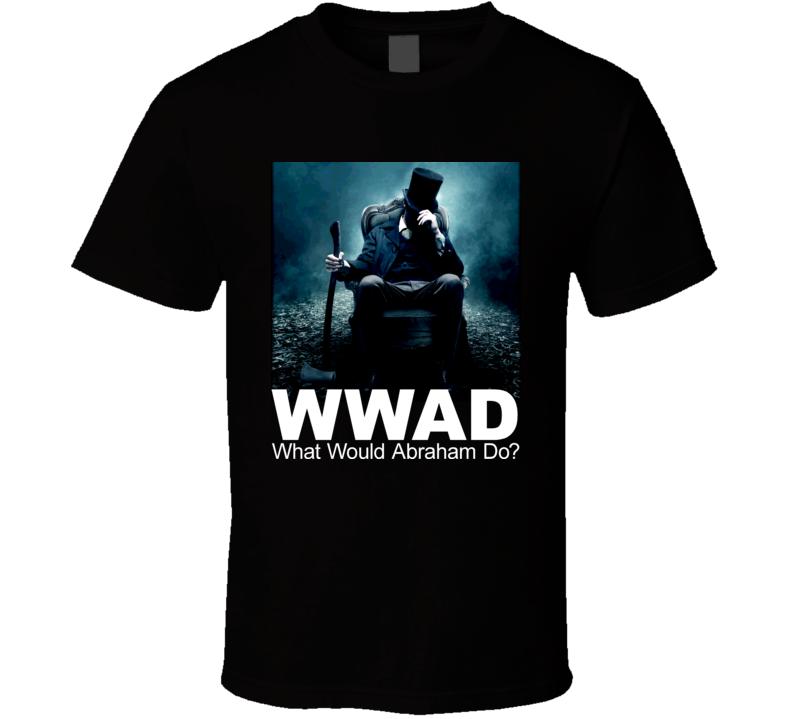 WWAD What Would Abraham Do Abraham Lincoln Vampire Killer Movie T Shirt