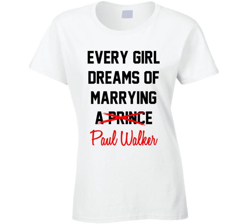 Every Girl Dreams Marrying Paul Walker Hot Celeb Fan T Shirt