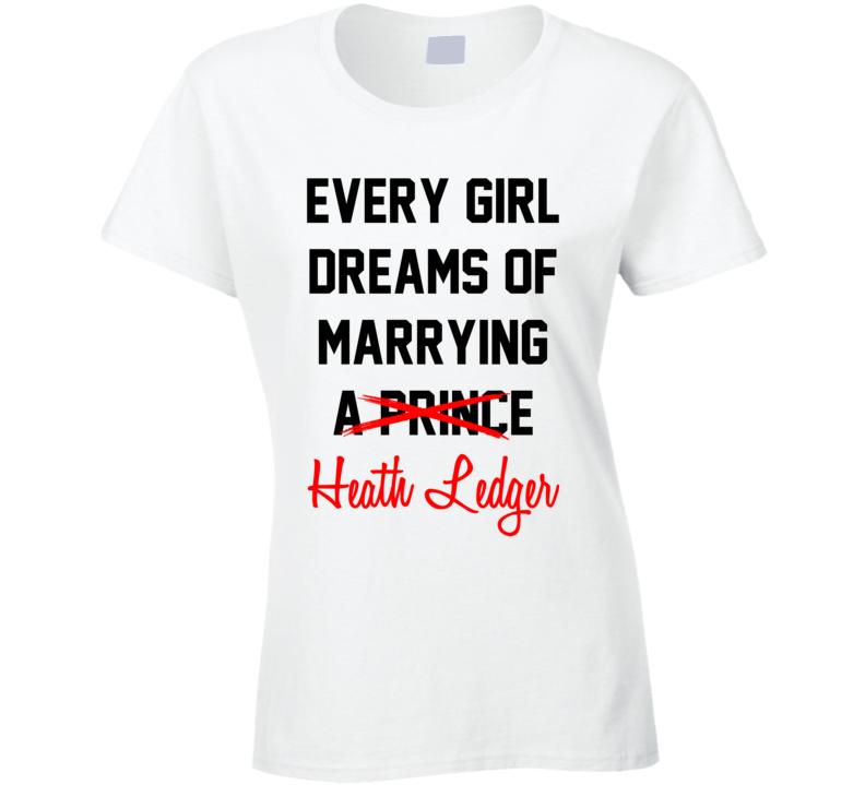 Every Girl Dreams Marrying Heath Ledger Hot Celeb Fan T Shirt