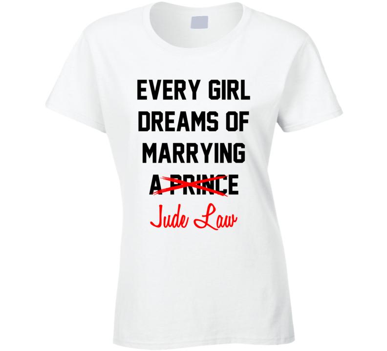 Every Girl Dreams Marrying Jude Law Hot Celeb Fan T Shirt