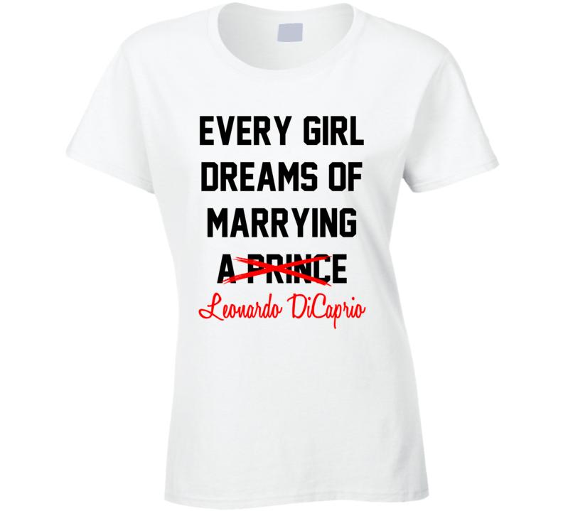 Every Girl Dreams Marrying Leonardo DiCaprio Hot Celeb Fan T Shirt