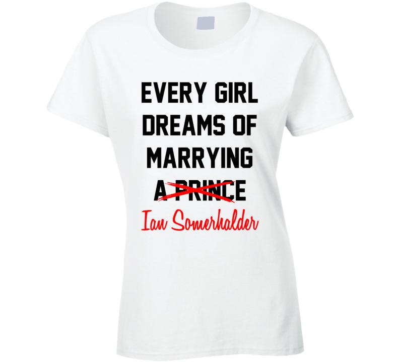 Every Girl Dreams Marrying Ian Somerhalder Hot Celeb Fan T Shirt