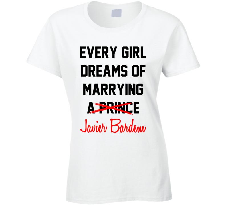 Every Girl Dreams Marrying Javier Bardem Hot Celeb Fan T Shirt
