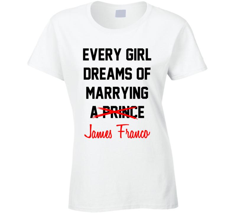 Every Girl Dreams Marrying James Franco Hot Celeb Fan T Shirt
