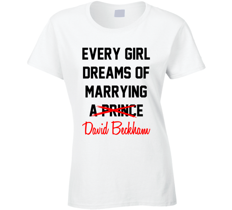 Every Girl Dreams Marrying David Beckham Hot Celeb Fan T Shirt
