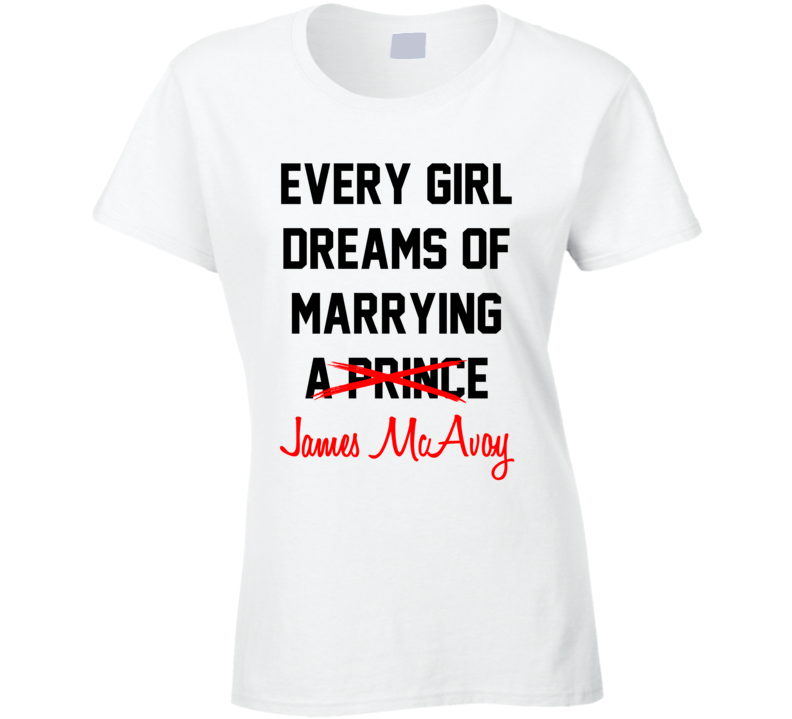 Every Girl Dreams Marrying James McAvoy Hot Celeb Fan T Shirt