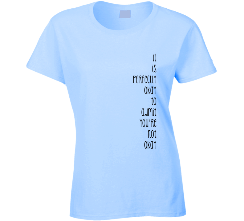 It is perfectly okay to admit you're not okay Inspirational T Shirt