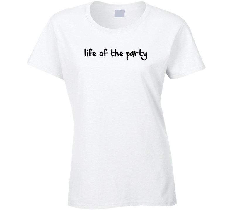 Life of the party funny T Shirt
