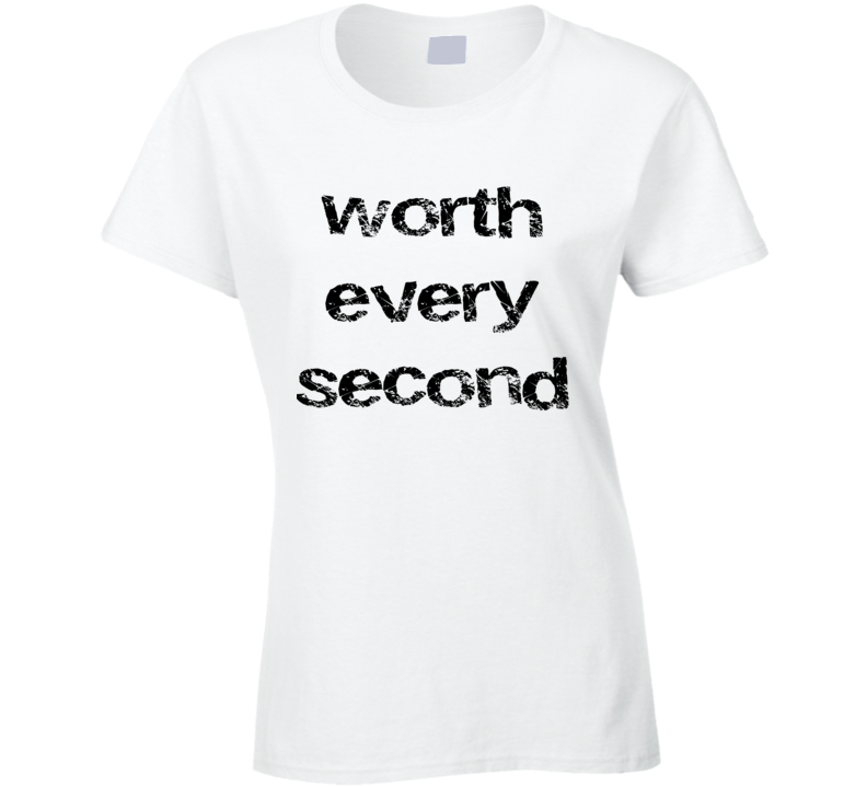 Worth Every Second T Shirt