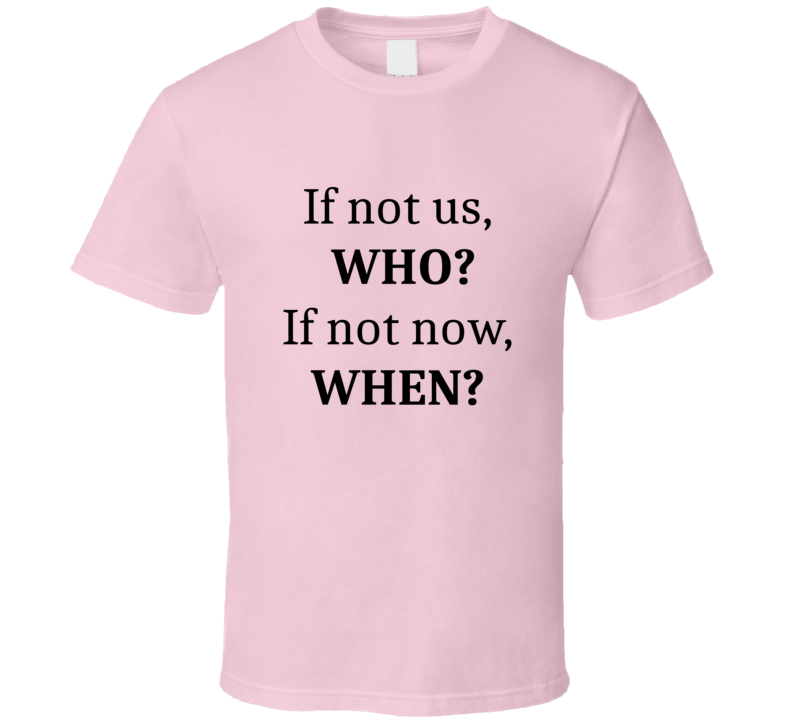 If not us WHO? If not now When Inspirational Quotes T Shirt