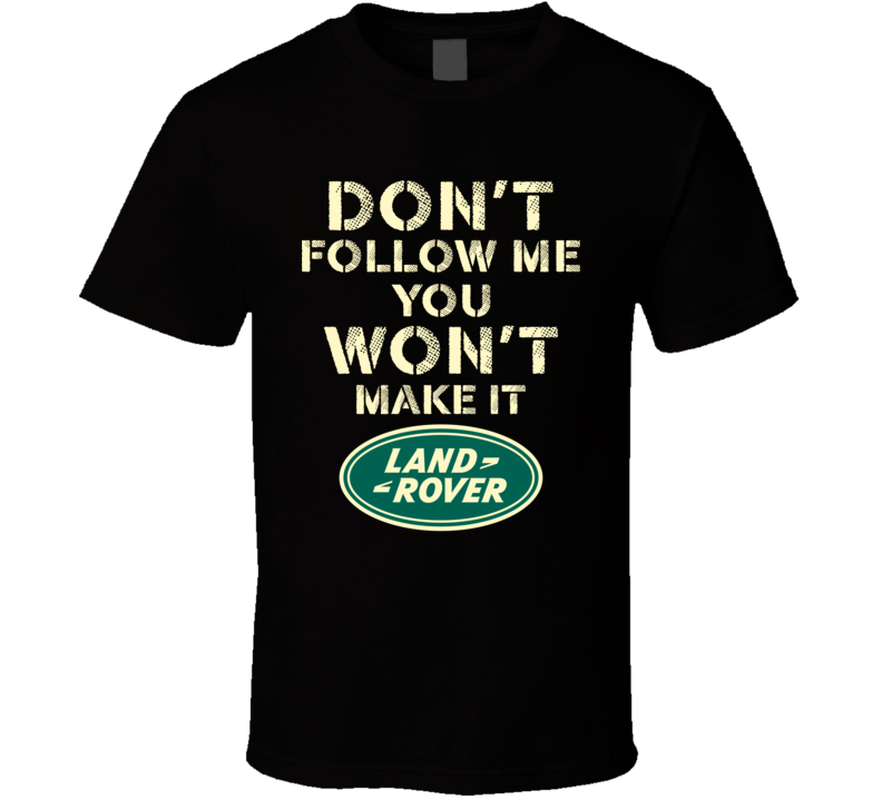 Don't Follow Me You Won't Make It Land Rover Off Roading Mudding Suv Owner Fan T Shirt