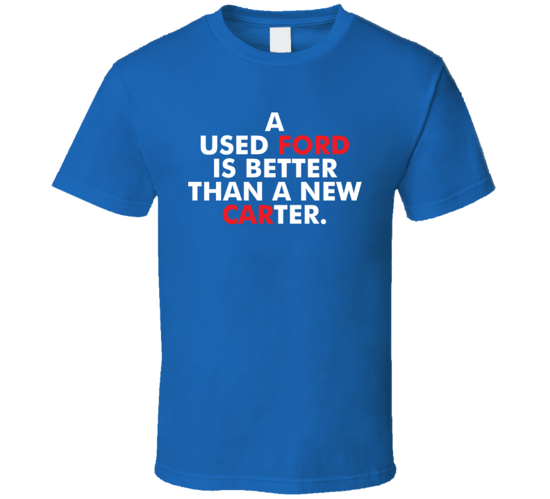 I Used Ford Is Better Than A New Carter Political T Shirt