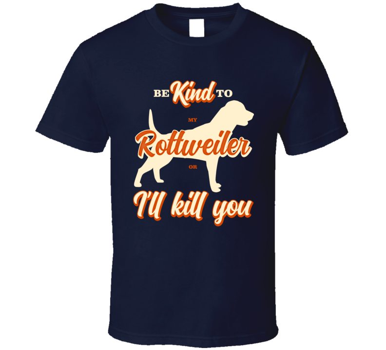 Be Kind To My Rottweiler Or I'll Kill You Pet Dog Owner T Shirt