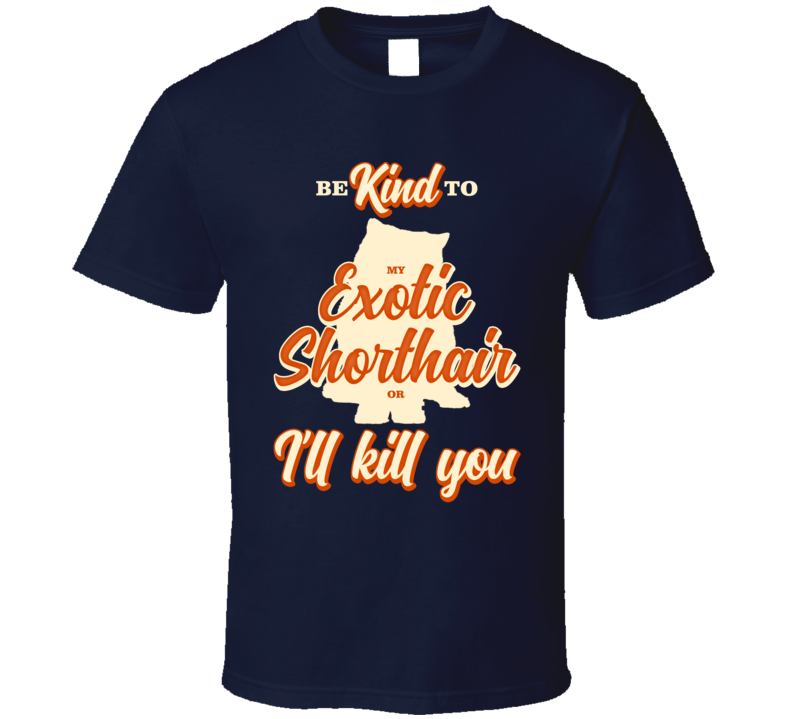 Be Kind To My Exotic Shorthair Or I'll Kill You Pet Cat Owner T Shirt