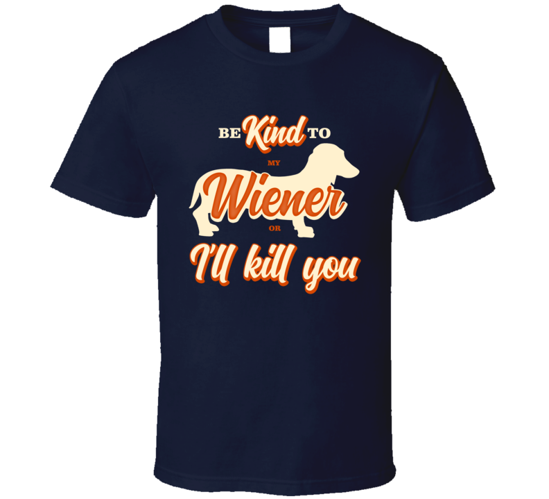 Be Kind To My Wiener Dachshund Or I'll Kill You Pet Dog Owner T Shirt