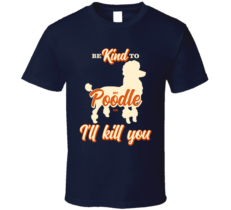 Be Kind To My Poodle Or I'll Kill You Pet Dog Owner T Shirt
