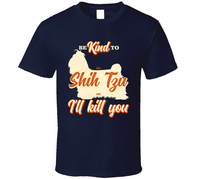Be Kind To My Shih Tzu Or I'll Kill You Pet Dog Owner T Shirt