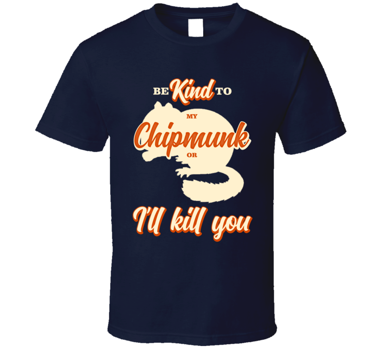 Be Kind To My Chipmunk Or I'll Kill You Pet Owner T Shirt