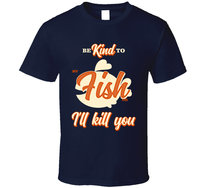 Be Kind To My Fish Or I'll Kill You Pet Owner T Shirt