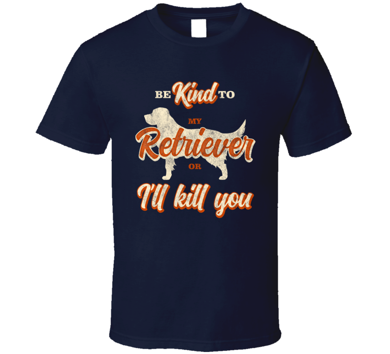 Be Kind To My Labrador Golden Retriever Or I'll Kill You Pet Dog Owner T Shirt