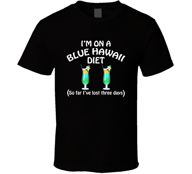On A Blue Hawaii Diet I've Lost Three Days Funny Cocktail Lovers T Shirt
