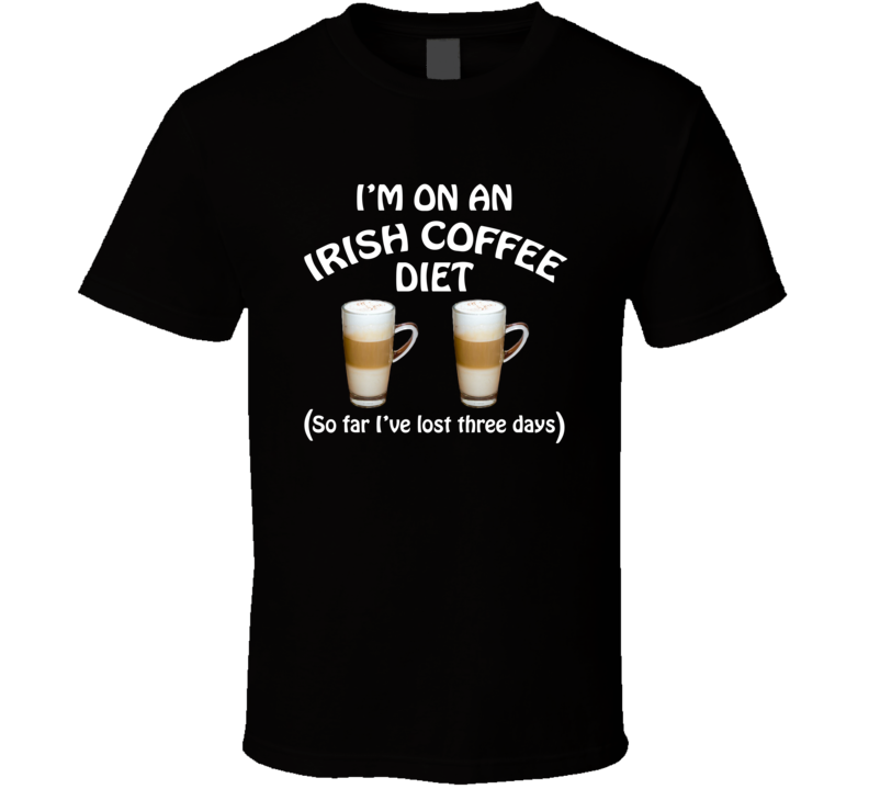 On An Irish Coffee Diet I've Lost Three Days Funny Cocktail Lovers T Shirt