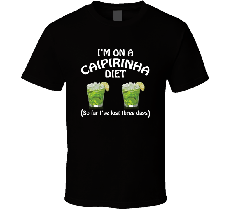 On A Caipirinha Diet I've Lost Three Days Funny Cocktail Lovers T Shirt