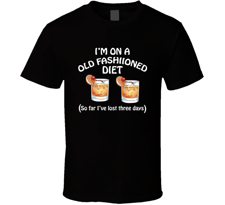 On A Old Fashioned Diet I've Lost Three Days Funny Cocktail Lovers T Shirt