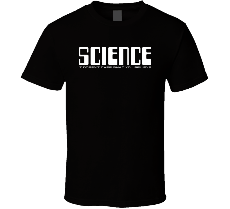 Science Doesnt Care W You Believe T Shirt