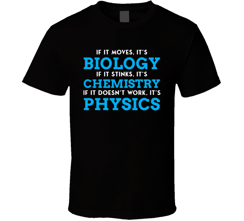 If It Moves Its Biology Stinks Its Chemistry Doesnt Work Its Physics Funny Science T Shirt