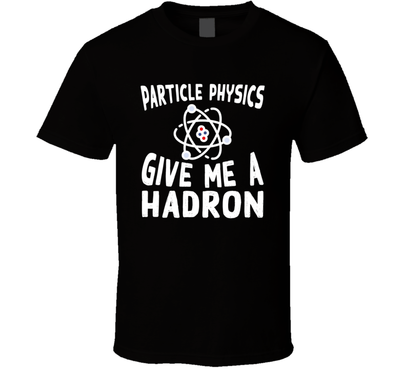 Particle Physics Give Me A Hadron Funny Atom Science T Shirt