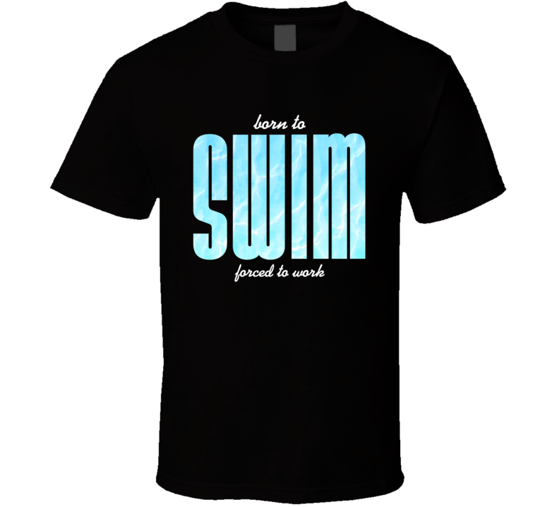 Born To Swim Forced To Work Swimmer T Shirt