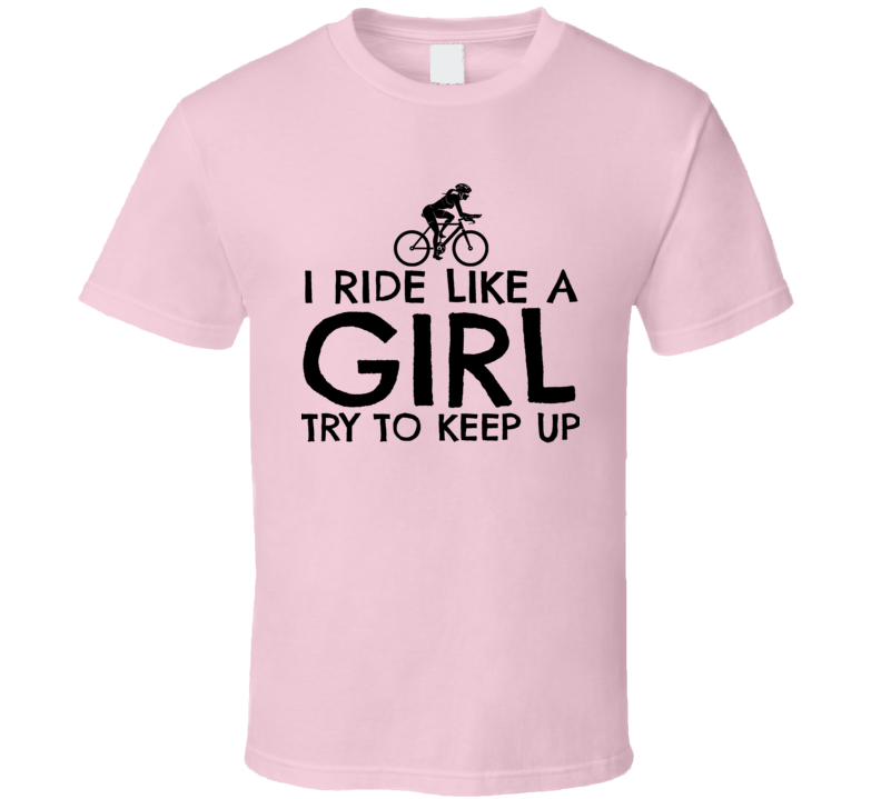 I Ride Like A Girl Try To Keep Up Funny Cyclist T Shirt
