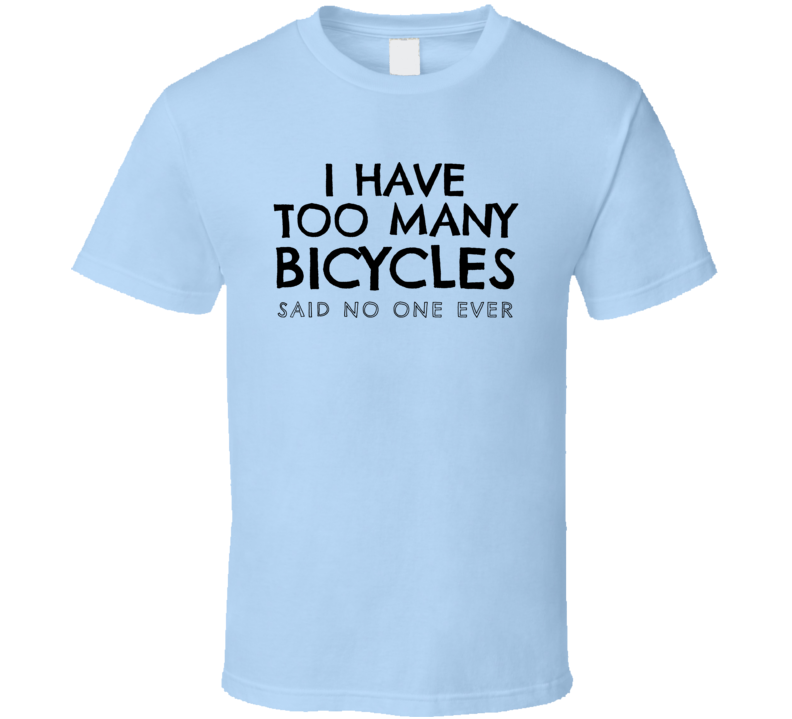 I Have Too Many Bicycles Said No One Ever Funny Cyclist T Shirt