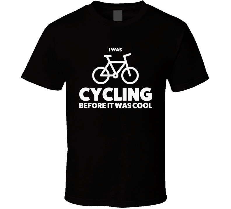 I Was Cycling Before It Was Cool Funny Cyclist T Shirt