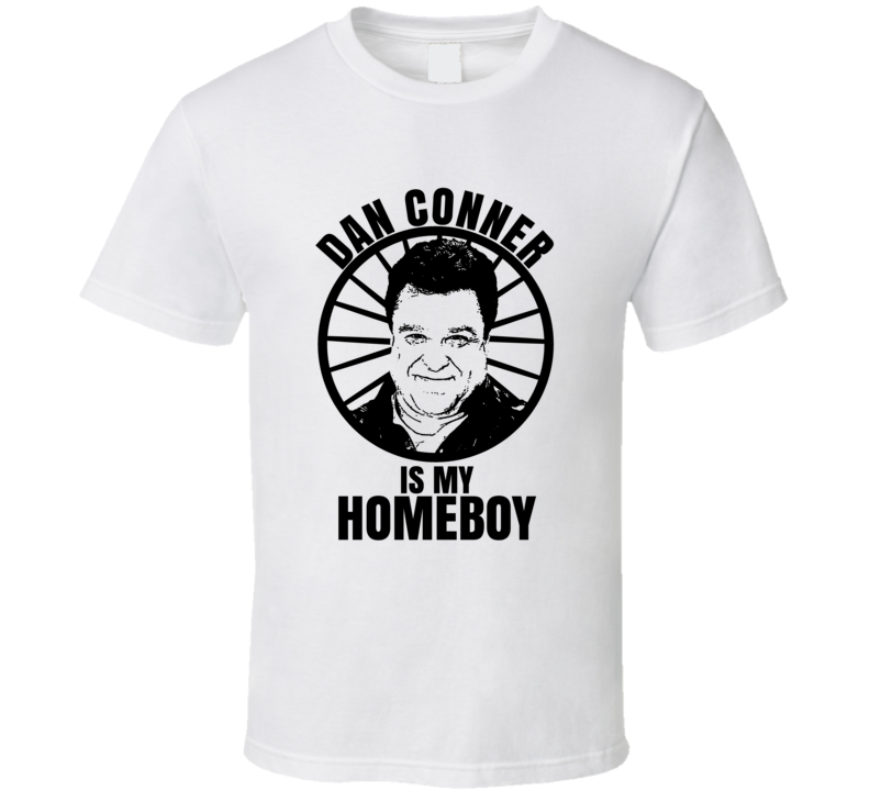 Dan Conner Is My Homeboy The Conners Funniest Television Character Tv Show Fan T Shirt