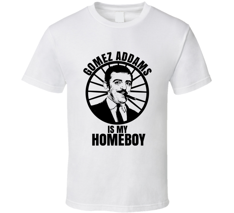 Gomez Addams Is My Homeboy The Addams Family Funniest Television Character Tv Show Fan T Shirt