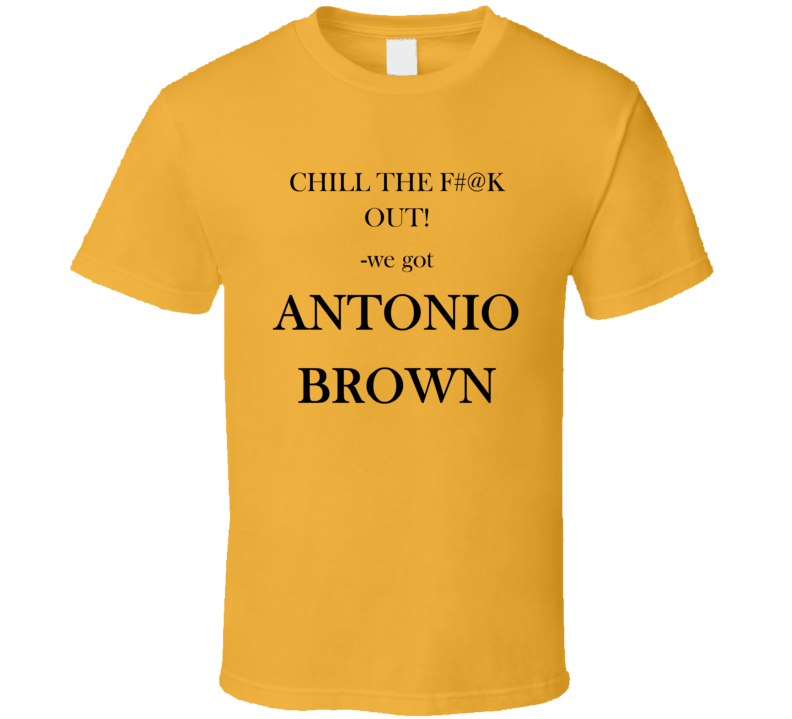 online store 17131 91561 Antonio Brown fan t shirt, Chill The F#@k Out! we got ANTONIO BROWN Funny  Cool PITSBURGH STEELERS Football Fan T Shirt