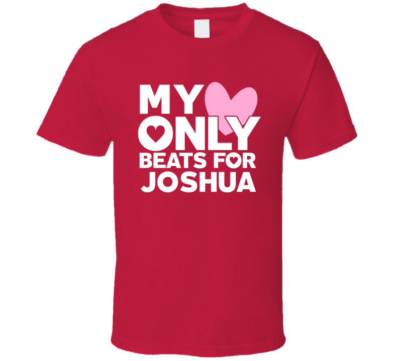 My Heart Only Beats For Joshua Love First Name Valentines Gift T Shirt